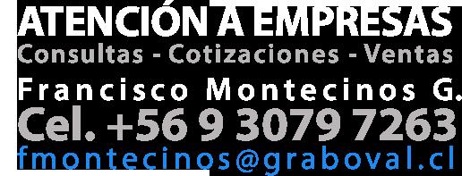 Atención a Empresas Consultas – Cotizaciones – Ventas Francisco Montecinos G. Cel. +56 9 3079 7263 fmontecinos@graboval.cl